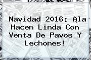 <b>Navidad 2016</b>: ¡la Hacen Linda Con Venta De Pavos Y Lechones!