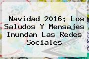 <b>Navidad 2016</b>: Los Saludos Y Mensajes Inundan Las Redes Sociales
