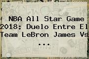 <b>NBA All Star</b> Game <b>2018</b>: Duelo Entre El Team LeBron James Vs ...