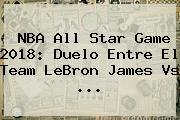 <b>NBA All Star</b> Game <b>2018</b>: Duelo Entre El Team LeBron James Vs ...