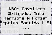 <b>NBA</b>: Cavaliers Obligados Ante Warriors A Forzar Séptimo Partido | El <b>...</b>