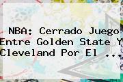<b>NBA</b>: Cerrado Juego Entre Golden State Y Cleveland Por El <b>...</b>
