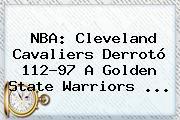 <b>NBA</b>: Cleveland Cavaliers Derrotó 112-97 A Golden State Warriors <b>...</b>