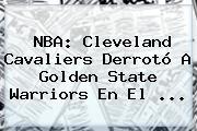 <b>NBA</b>: Cleveland Cavaliers Derrotó A Golden State Warriors En El ...