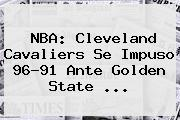 <b>NBA</b>: Cleveland Cavaliers Se Impuso 96-91 Ante Golden State <b>...</b>