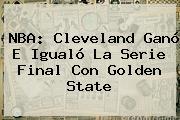 <b>NBA</b>: Cleveland Ganó E Igualó La Serie Final Con Golden State