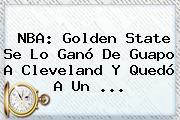 <b>NBA</b>: Golden State Se Lo Ganó De Guapo A Cleveland Y Quedó A Un ...