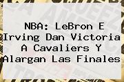 <b>NBA</b>: LeBron E Irving Dan Victoria A Cavaliers Y Alargan Las Finales