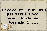 <b>Necaxa Vs Cruz Azul</b> ¡EN VIVO! Hora, Canal Dónde Ver Jornada 1 ...