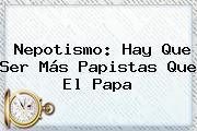 <b>Nepotismo</b>: Hay Que Ser Más Papistas Que El Papa