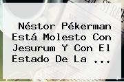 Néstor Pékerman Está Molesto Con Jesurum Y Con El Estado De La ...
