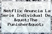 <b>Netflix</b> Anuncia La Serie Individual De &quot;<b>The Punisher</b>&quot;