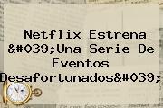 Netflix Estrena '<b>Una Serie De Eventos Desafortunados</b>'