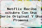 Netflix Recibe <b>octubre</b> Con Una Serie Original Y Una Promesa