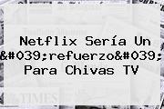 Netflix Sería Un &#039;refuerzo&#039; Para <b>Chivas TV</b>