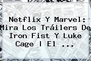 Netflix Y Marvel: Mira Los Tráilers De <b>Iron Fist</b> Y Luke Cage | El ...
