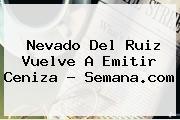 <b>Nevado Del Ruiz</b> Vuelve A Emitir Ceniza - Semana.com