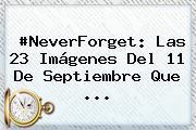 #NeverForget: Las 23 Imágenes Del <b>11 De Septiembre</b> Que <b>...</b>