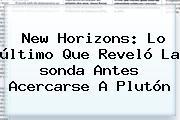 <b>New Horizons</b>: Lo último Que Reveló La <b>sonda</b> Antes Acercarse A <b>Plutón</b>