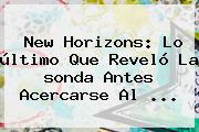 <b>New Horizons</b>: Lo último Que Reveló La <b>sonda</b> Antes Acercarse Al <b>...</b>