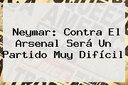 Neymar: Contra El <b>Arsenal</b> Será Un Partido Muy Difícil