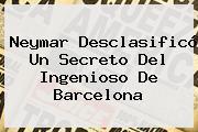 Neymar Desclasificó Un Secreto Del Ingenioso De <b>Barcelona</b>