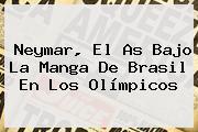<b>Neymar</b>, El As Bajo La Manga De Brasil En Los Olímpicos