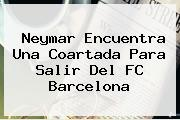 Neymar Encuentra Una Coartada Para Salir Del <b>FC Barcelona</b>