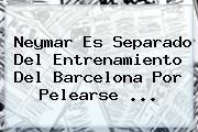 Neymar Es Separado Del Entrenamiento Del Barcelona Por Pelearse ...