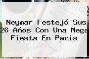 <b>Neymar</b> Festejó Sus 26 Años Con Una Mega Fiesta En Paris