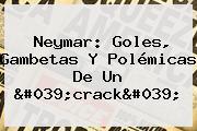 <b>Neymar</b>: Goles, Gambetas Y Polémicas De Un 'crack'