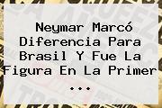 Neymar Marcó Diferencia Para Brasil Y Fue La Figura En La Primer <b>...</b>