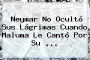 <b>Neymar</b> No Ocultó Sus Lágrimas Cuando Maluma Le Cantó Por Su ...