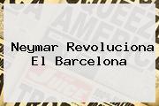 <b>Neymar</b> Revoluciona El Barcelona