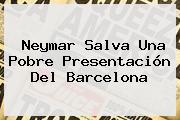Neymar Salva Una Pobre Presentación Del <b>Barcelona</b>