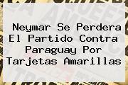 <b>Neymar</b> Se Perdera El Partido Contra Paraguay Por Tarjetas Amarillas