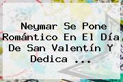Neymar Se Pone Romántico En El <b>Día De San Valentín</b> Y Dedica ...