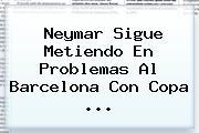 <b>Neymar</b> Sigue Metiendo En Problemas Al Barcelona Con Copa <b>...</b>