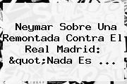 Neymar Sobre Una Remontada Contra El <b>Real Madrid</b>: &quot;Nada Es ...