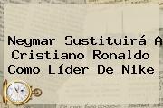 Neymar Sustituirá A Cristiano Ronaldo Como Líder De <b>Nike</b>