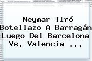Neymar Tiró Botellazo A Barragán Luego Del <b>Barcelona Vs</b>. <b>Valencia</b> <b>...</b>