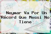 Neymar Va Por Un Récord Que Messi No Tiene