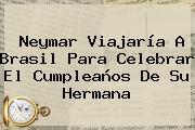 <b>Neymar</b> Viajaría A Brasil Para Celebrar El Cumpleaños De Su Hermana
