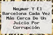 Neymar Y El <b>Barcelona</b> Cada Vez Más Cerca De Un Juicio Por Corrupción