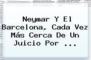 Neymar Y El <b>Barcelona</b>, Cada Vez Más Cerca De Un Juicio Por ...