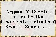 Neymar Y Gabriel Jesús Le Dan Importante Triunfo A <b>Brasil</b> Sobre ...