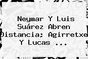 <b>Neymar</b> Y Luis Suárez Abren Distancia; Agirretxe Y Lucas <b>...</b>