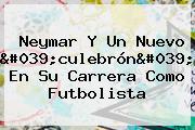 <b>Neymar</b> Y Un Nuevo 'culebrón' En Su Carrera Como Futbolista