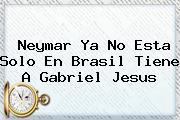Neymar Ya No Esta Solo En <b>Brasil</b> Tiene A Gabriel Jesus