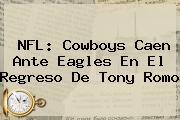 NFL: <b>Cowboys</b> Caen Ante Eagles En El Regreso De Tony Romo